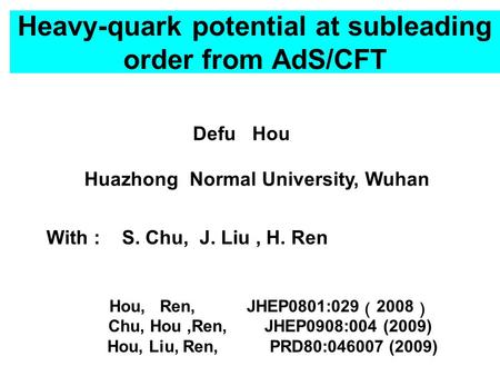 Heavy-quark potential at subleading order from AdS/CFT Defu Hou Huazhong Normal University, Wuhan Hou, Ren, JHEP0801:029 ( 2008 ) Chu, Hou,Ren, JHEP0908:004.