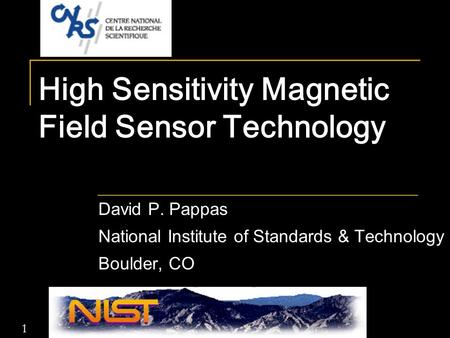 1 High Sensitivity Magnetic Field Sensor Technology David P. Pappas National Institute of Standards & Technology Boulder, CO.