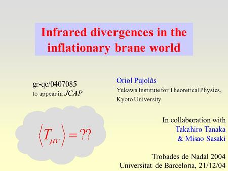 Infrared divergences in the inflationary brane world Oriol Pujolàs Yukawa Institute for Theoretical Physics, Kyoto University In collaboration with Takahiro.