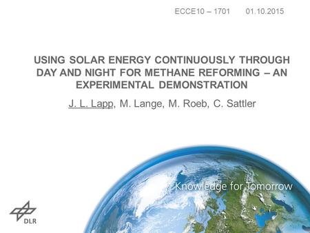 USING SOLAR ENERGY CONTINUOUSLY THROUGH DAY AND NIGHT FOR METHANE REFORMING – AN EXPERIMENTAL DEMONSTRATION J. L. Lapp, M. Lange, M. Roeb, C. Sattler ECCE10.