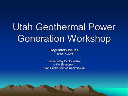 Utah Geothermal Power Generation Workshop Regulatory Issues August 17, 2005 Presented by Becky Wilson Utility Economist Utah Public Service Commission.