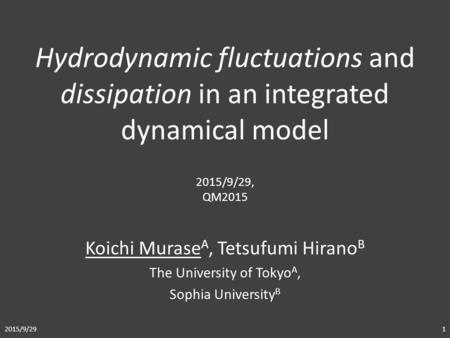 Koichi Murase A, Tetsufumi Hirano B The University of Tokyo A, Sophia University B Hydrodynamic fluctuations and dissipation in an integrated dynamical.