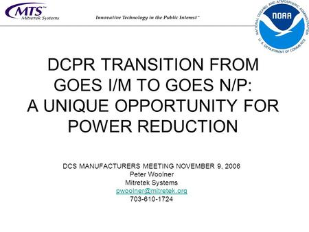 DCPR TRANSITION FROM GOES I/M TO GOES N/P: A UNIQUE OPPORTUNITY FOR POWER REDUCTION DCS MANUFACTURERS MEETING NOVEMBER 9, 2006 Peter Woolner Mitretek Systems.