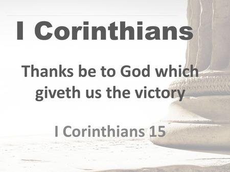 I Corinthians Thanks be to God which giveth us the victory I Corinthians 15.