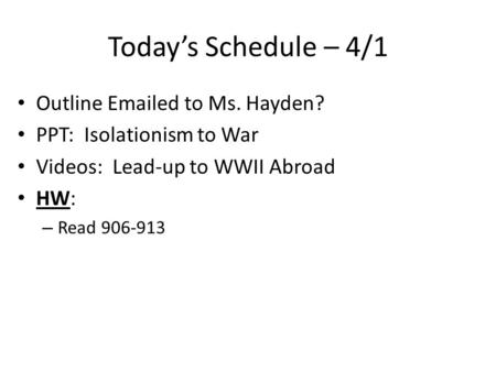 Today's Schedule – 4/1 Outline Emailed to Ms. Hayden? PPT: Isolationism to War Videos: Lead-up to WWII Abroad HW: – Read 906-913.