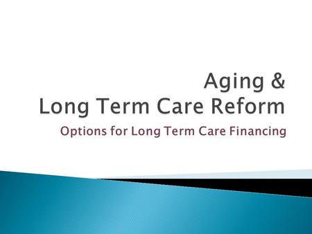 Options for Long Term Care Financing.  Among persons age 65 and over, an estimated 70 percent will use Long Term Services and Supports (LTSS)  85% of.