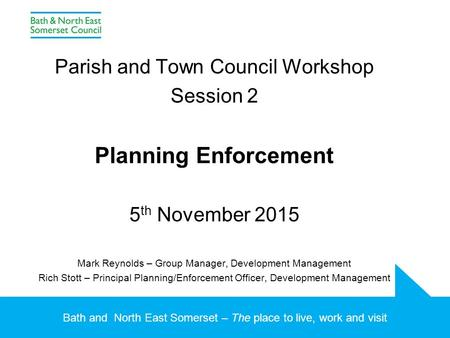 Bath and North East Somerset – The place to live, work and visit Parish and Town Council Workshop Session 2 Planning Enforcement 5 th November 2015 Mark.