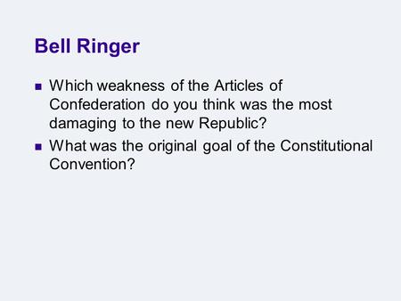 Bell Ringer Which weakness of the Articles of Confederation do you think was the most damaging to the new Republic? What was the original goal of the Constitutional.