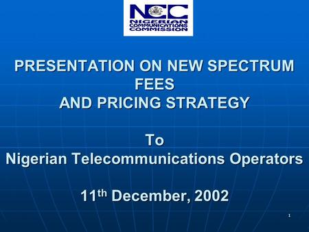 1 PRESENTATION ON NEW SPECTRUM FEES AND PRICING STRATEGY To Nigerian Telecommunications Operators 11 th December, 2002.