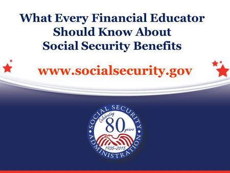 Www.socialsecurity.gov What Every Financial Educator Should Know About Social Security Benefits.