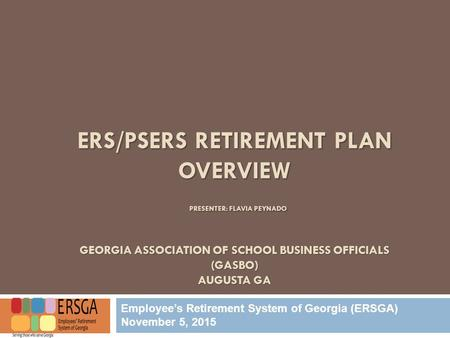 ERS/PSERS RETIREMENT PLAN OVERVIEW PRESENTER: FLAVIA PEYNADO GEORGIA ASSOCIATION OF SCHOOL BUSINESS OFFICIALS (GASBO) AUGUSTA GA Employee's Retirement.