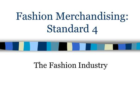 Fashion Merchandising: Standard 4 The Fashion Industry.