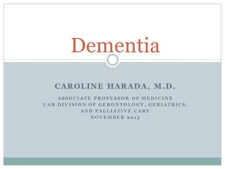 CAROLINE HARADA, M.D. ASSOCIATE PROFESSOR OF MEDICINE UAB DIVISION OF GERONTOLOGY, GERIATRICS, AND PALLIATIVE CARE NOVEMBER 2013 Dementia.