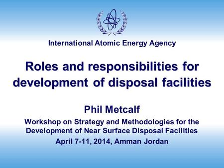International Atomic Energy Agency Roles and responsibilities for development of disposal facilities Phil Metcalf Workshop on Strategy and Methodologies.