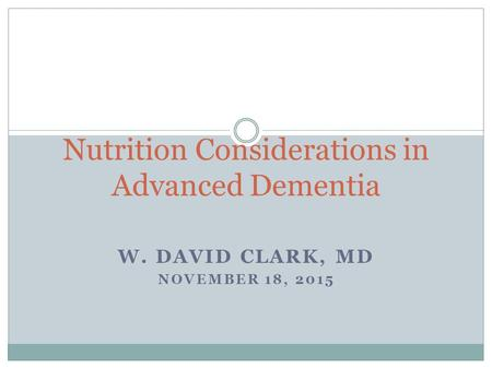 W. DAVID CLARK, MD NOVEMBER 18, 2015 Nutrition Considerations in Advanced Dementia.