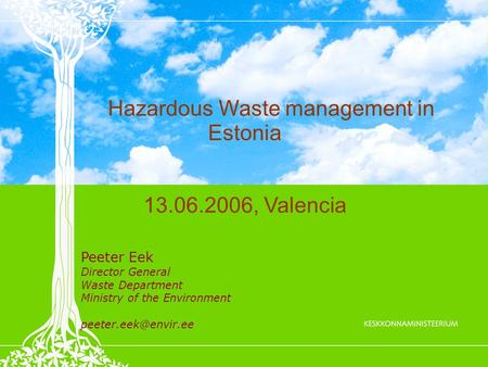 Hazardous Waste management in Estonia 13.06.2006, Valencia Peeter Eek Director General Waste Department Ministry of the Environment