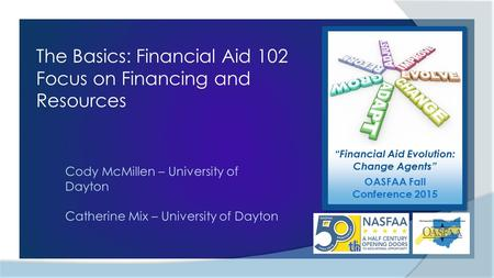 """Financial Aid Evolution: Change Agents"" OASFAA Fall Conference 2015 The Basics: Financial Aid 102 Focus on Financing and Resources Cody McMillen – University."