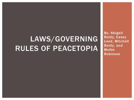 By: Abigail Noldy, Casey Leed, Mitchell Reilly, and Mollie Robinson LAWS/GOVERNING RULES OF PEACETOPIA.