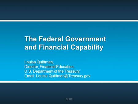 The Federal Government and Financial Capability DRAFT Louisa Quittman, Director, Financial Education, U.S. Department of the Treasury