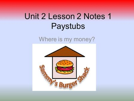 Unit 2 Lesson 2 Notes 1 Paystubs Where is my money?