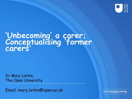 'Unbecoming' a carer; Conceptualising 'former carers ' Dr Mary Larkin, The Open University