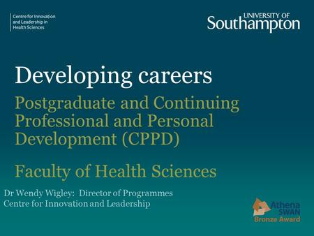 Developing careers Postgraduate and Continuing Professional and Personal Development (CPPD) Faculty of Health Sciences Dr Wendy Wigley: Director of Programmes.