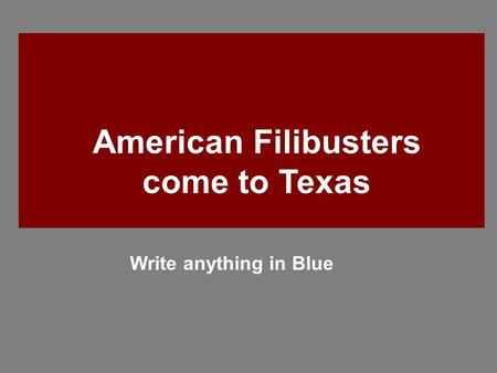 American Filibusters come to Texas Write anything in Blue.