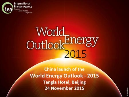 © OECD/IEA 2015 China launch of the World Energy Outlook - 2015 Tangla Hotel, Beijing 24 November 2015.