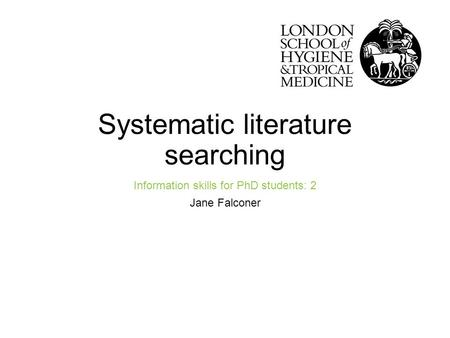 Systematic literature searching Information skills for PhD students: 2 Jane Falconer Improving health worldwidewww.lshtm.ac.uk.