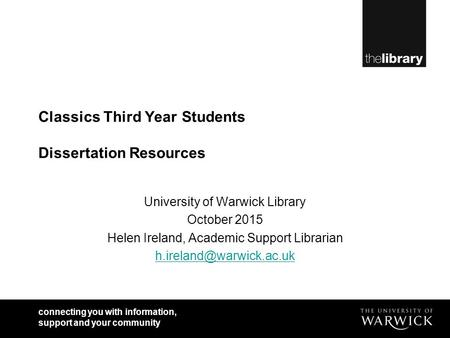 Connecting you with information, support and your community Classics Third Year Students Dissertation Resources University of Warwick Library October 2015.