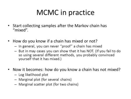 "MCMC in practice Start collecting samples after the Markov chain has ""mixed"". How do you know if a chain has mixed or not? – In general, you can never."