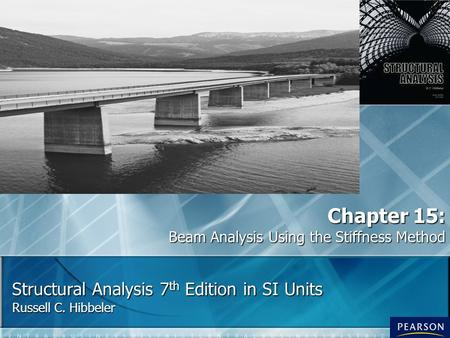 Structural Analysis 7 th Edition in SI Units Russell C. Hibbeler Chapter 15: Beam Analysis Using the Stiffness Method.