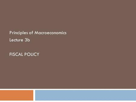Principles of Macroeconomics Lecture 3b FISCAL POLICY.
