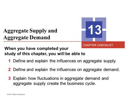 © 2011 Pearson Education Aggregate Supply and Aggregate Demand 13 When you have completed your study of this chapter, you will be able to 1 Define and.