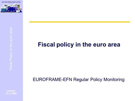 London 31-3- 2005 Fiscal Policy in the euro area Fiscal policy in the euro area EUROFRAME-EFN Regular Policy Monitoring.