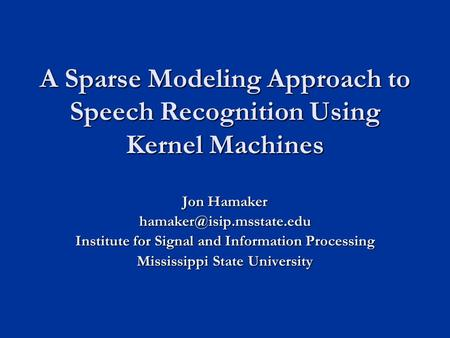 A Sparse Modeling Approach to Speech Recognition Using Kernel Machines Jon Hamaker Institute for Signal and Information Processing.