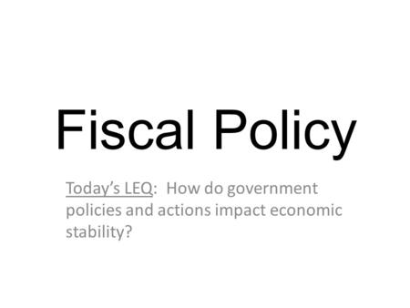 Fiscal Policy Today's LEQ: How do government policies and actions impact economic stability?