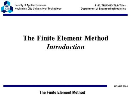 HCMUT 2004 Faculty of Applied Sciences Hochiminh City University of Technology The Finite Element Method PhD. TRUONG Tich Thien Department of Engineering.
