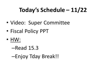 Today's Schedule – 11/22 Video: Super Committee Fiscal Policy PPT HW: – Read 15.3 – Enjoy Tday Break!!
