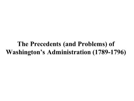 The Precedents (and Problems) of Washington's Administration (1789-1796)