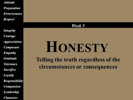 H ONESTY Telling the truth regardless of the circumstances or consequences Attitude Preparation Perseverance Respect Honesty Integrity Courage Appreciation.