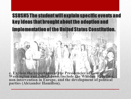 SSUSH5 The student will explain specific events and key ideas that brought about the adoption and implementation of the United States Constitution. e.
