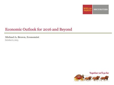 Michael A. Brown, Economist October 6, 2015 Economic Outlook for 2016 and Beyond.
