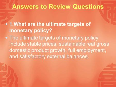 Answers to Review Questions  1.What are the ultimate targets of monetary policy?  The ultimate targets of monetary policy include stable prices, sustainable.