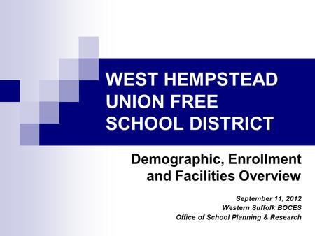 WEST HEMPSTEAD UNION FREE SCHOOL DISTRICT Demographic, Enrollment and Facilities Overview September 11, 2012 Western Suffolk BOCES Office of School Planning.
