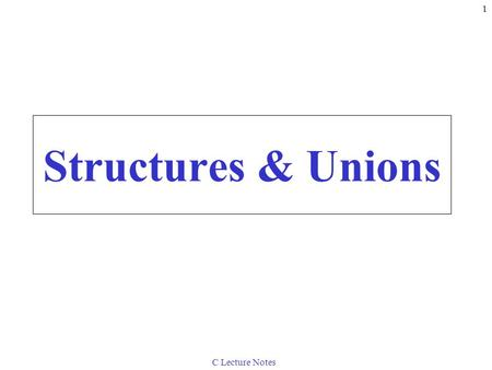 C Lecture Notes 1 Structures & Unions. C Lecture Notes 2 10.1 Introduction Structures –Collections of related variables (aggregates) under one name Can.