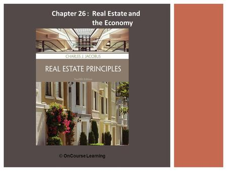 © OnCourse Learning Chapter 26 : Real Estate and the Economy.