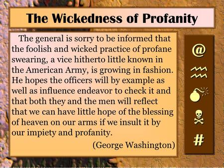 The Wickedness of Profanity The general is sorry to be informed that the foolish and wicked practice of profane swearing, a vice hitherto little known.