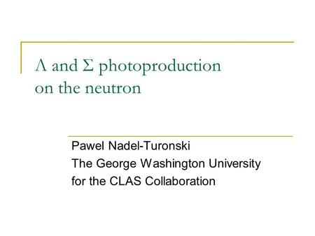 Λ and Σ photoproduction on the neutron Pawel Nadel-Turonski The George Washington University for the CLAS Collaboration.