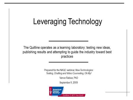 Leveraging Technology The Quitline operates as a learning laboratory: testing new ideas, publishing results and attempting to guide the industry toward.